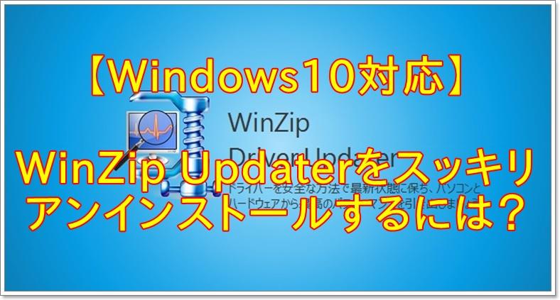 【Windows10対応】アドウェア「WinZip Driver Updater」を削除する方法
